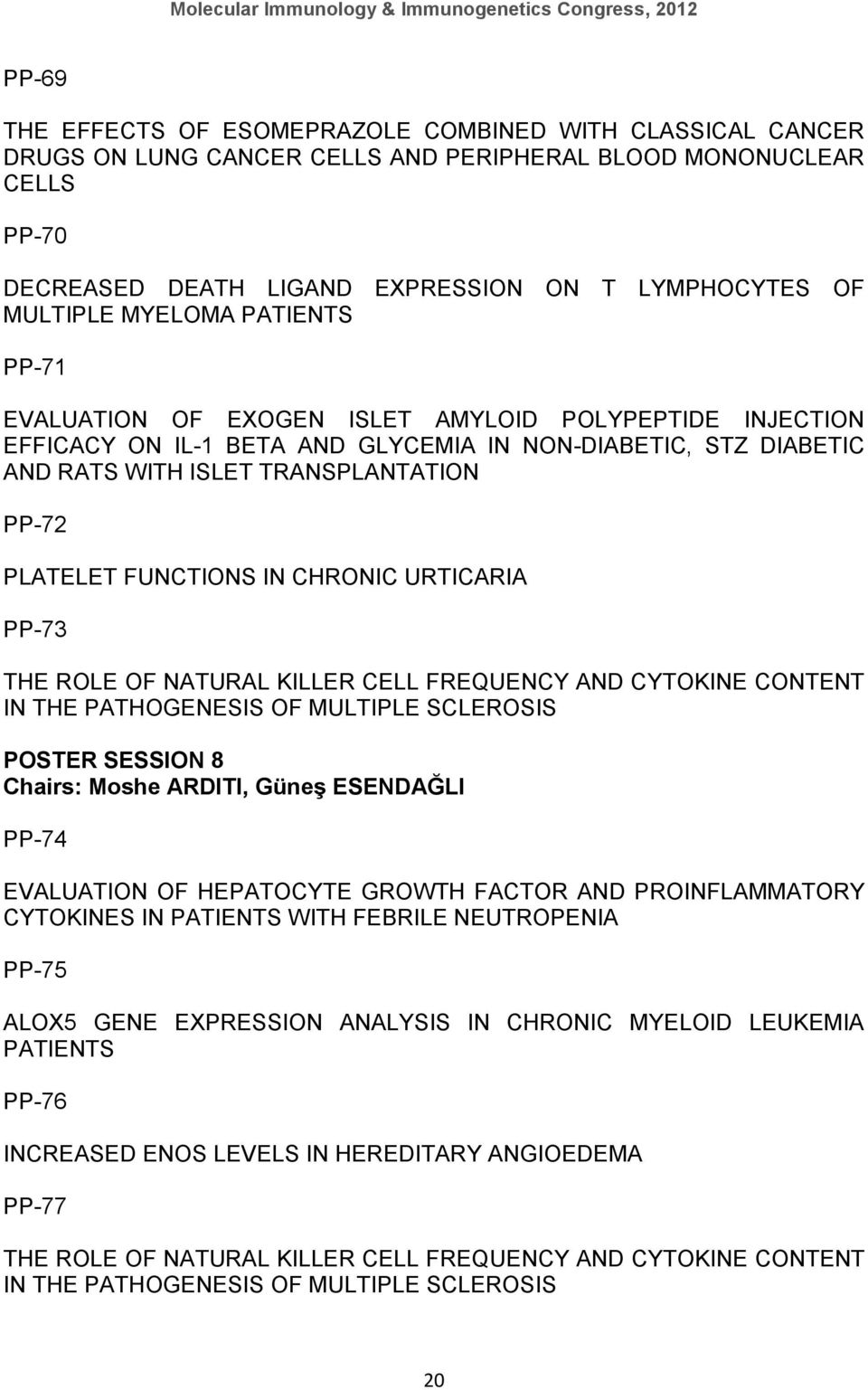FUNCTIONS IN CHRONIC URTICARIA PP-73 THE ROLE OF NATURAL KILLER CELL FREQUENCY AND CYTOKINE CONTENT IN THE PATHOGENESIS OF MULTIPLE SCLEROSIS POSTER SESSION 8 Chairs: Moshe ARDITI, Güneş ESENDAĞLI