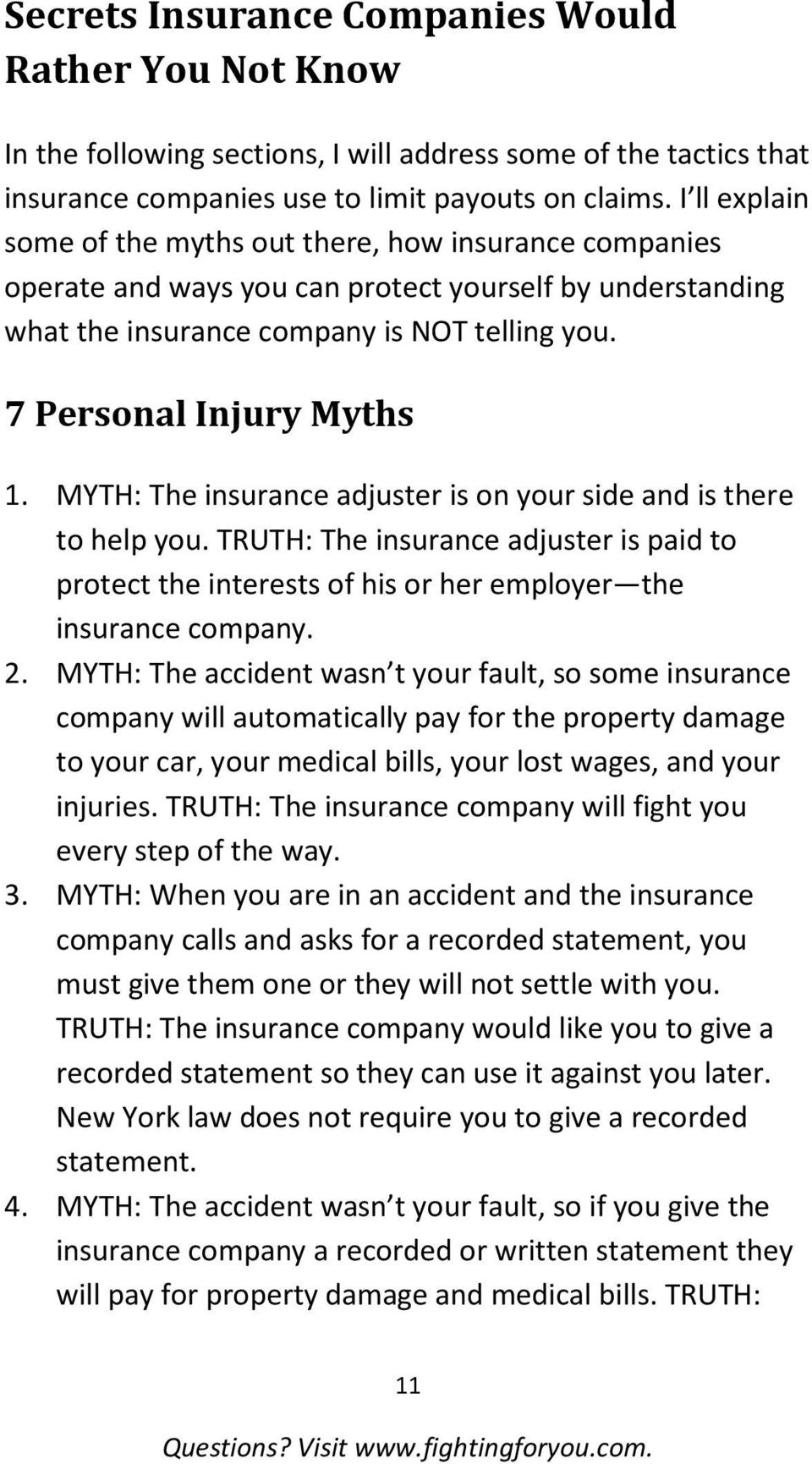 MYTH: The insurance adjuster is on your side and is there to help you. TRUTH: The insurance adjuster is paid to protect the interests of his or her employer the insurance company. 2.