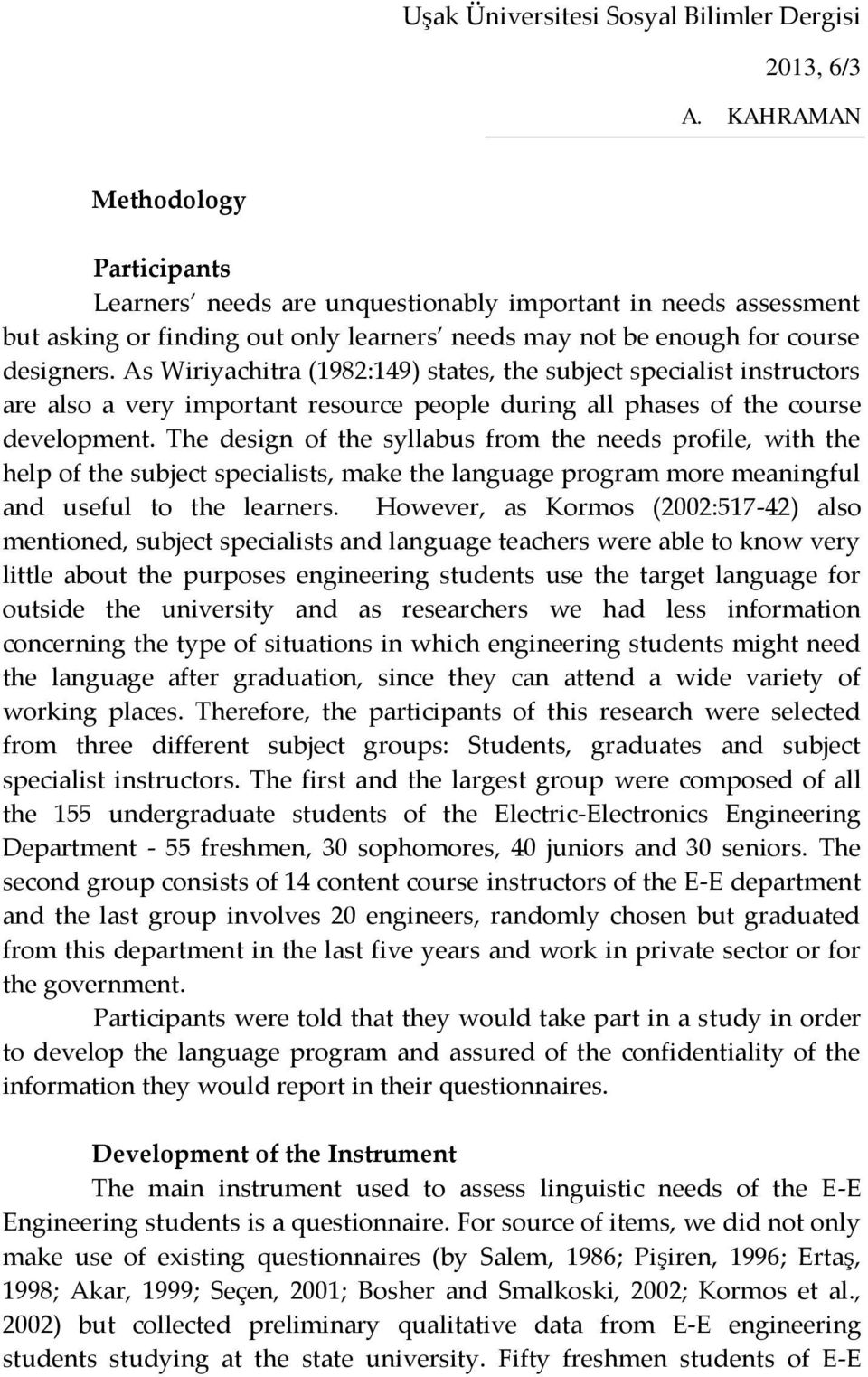 The design of the syllabus from the needs profile, with the help of the subject specialists, make the language program more meaningful and useful to the learners.