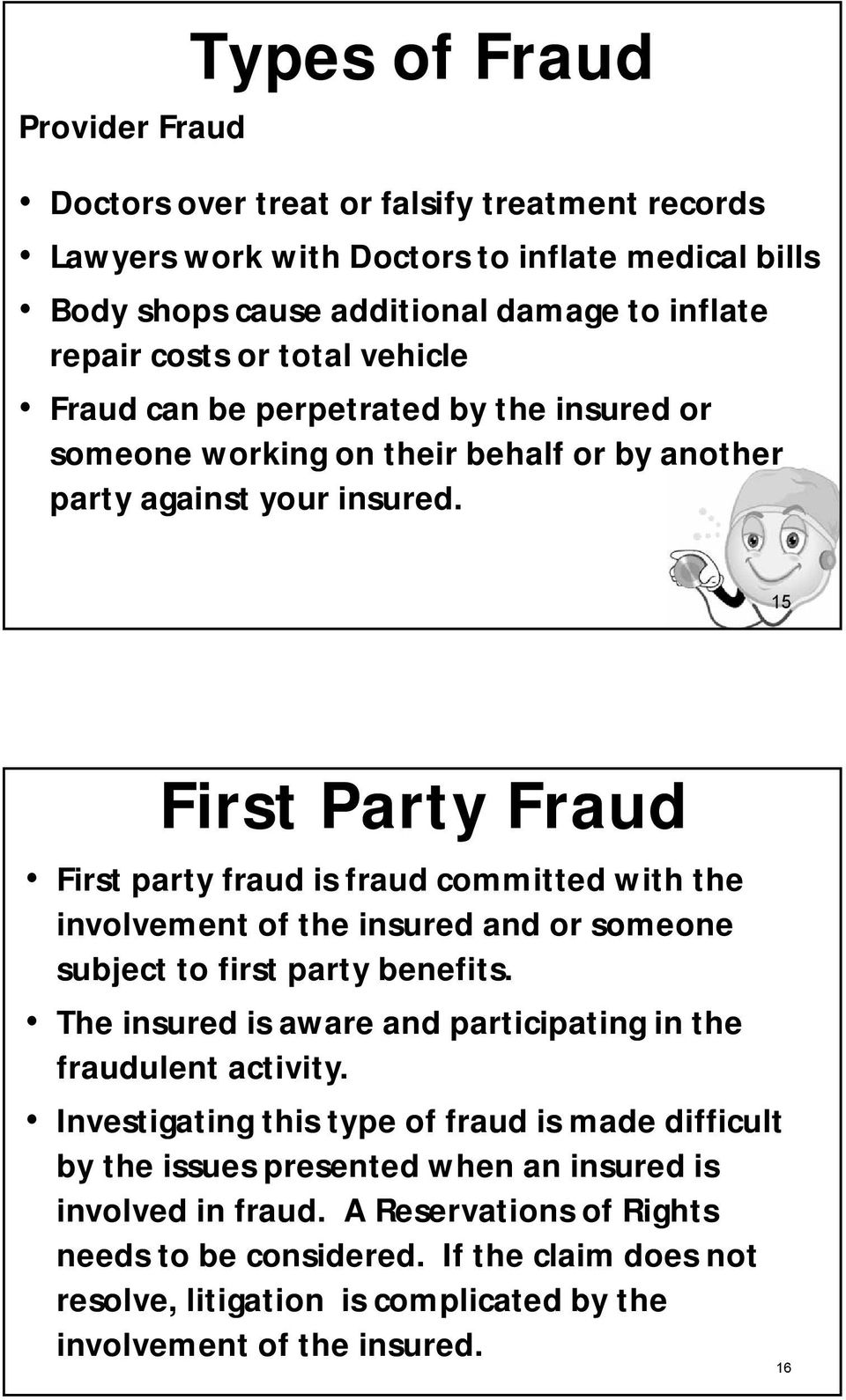 15 First Party Fraud First party fraud is fraud committed with the involvement of the insured and or someone subject to first party benefits.