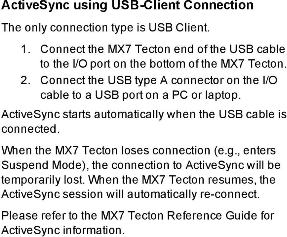 Connect the USB type A connector on the I/O cable to a USB port on a PC or laptop. ActiveSync starts automatically when the USB cable is connected.