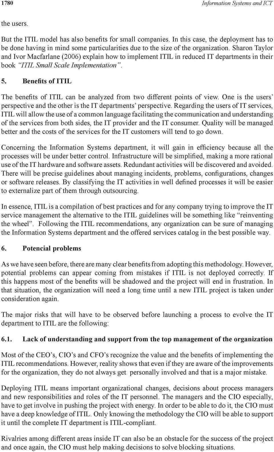Sharon Taylor and Ivor Macfarlane (2006) explain how to implement ITIL in reduced IT departments in their book ITIL Small Scale Implementation. 5.