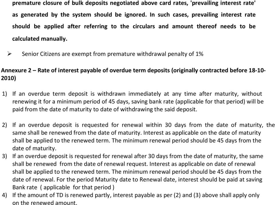 Senior Citizens are exempt from premature withdrawal penalty of 1% Annexure 2 Rate of interest payable of overdue term deposits (originally contracted before 18-10- 2010) 1) If an overdue term