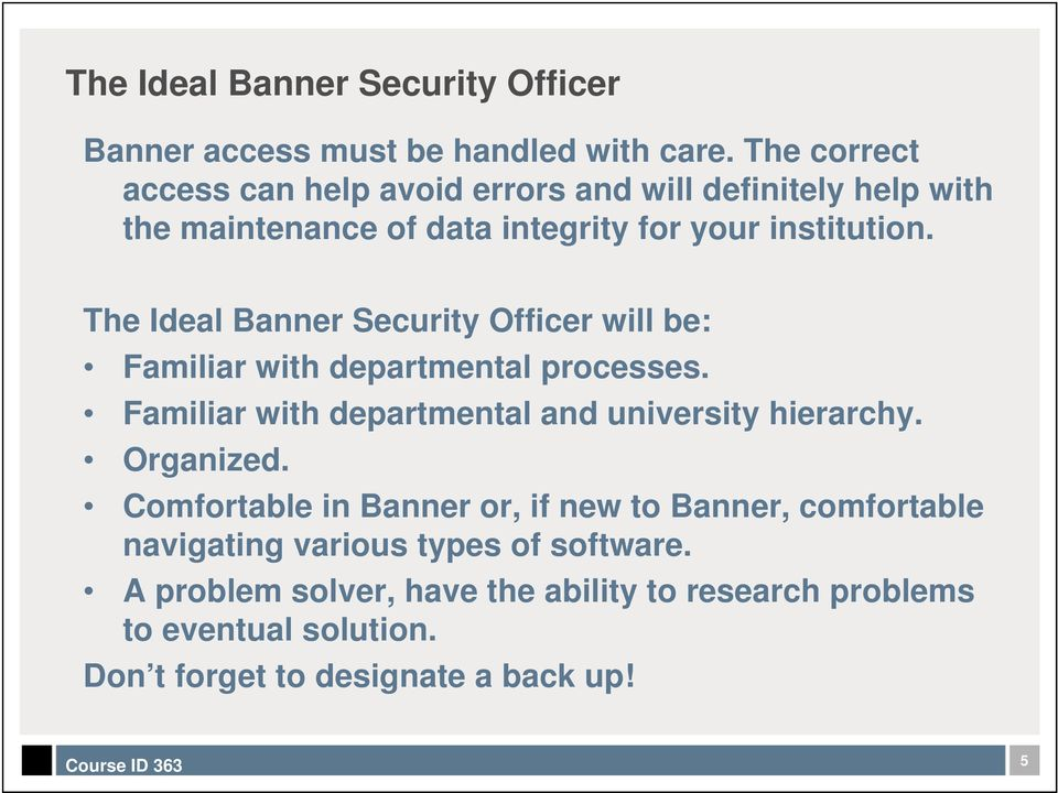 The Ideal Banner Security Officer will be: Familiar with departmental processes. Familiar with departmental and university hierarchy.