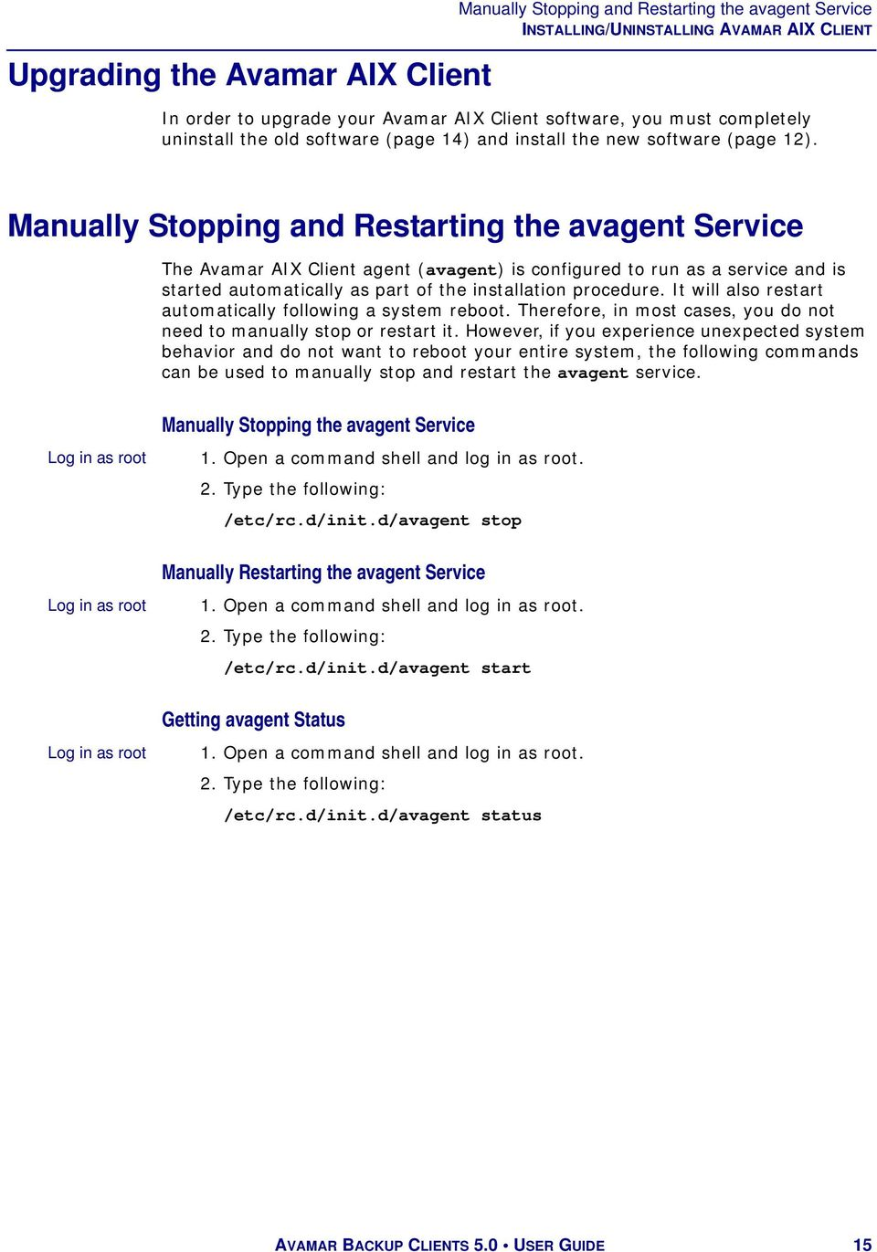 Manually Stopping and Restarting the avagent Service The Avamar AIX Client agent (avagent) is configured to run as a service and is started automatically as part of the installation procedure.