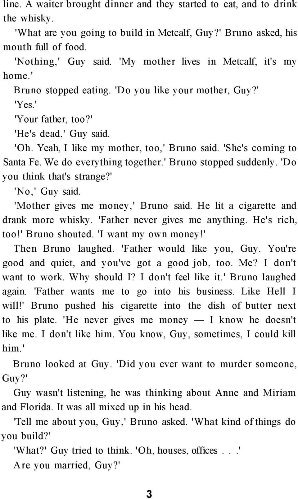 'She's coming to Santa Fe. We do everything together.' Bruno stopped suddenly. 'Do you think that's strange?' 'No,' Guy said. 'Mother gives me money,' Bruno said.