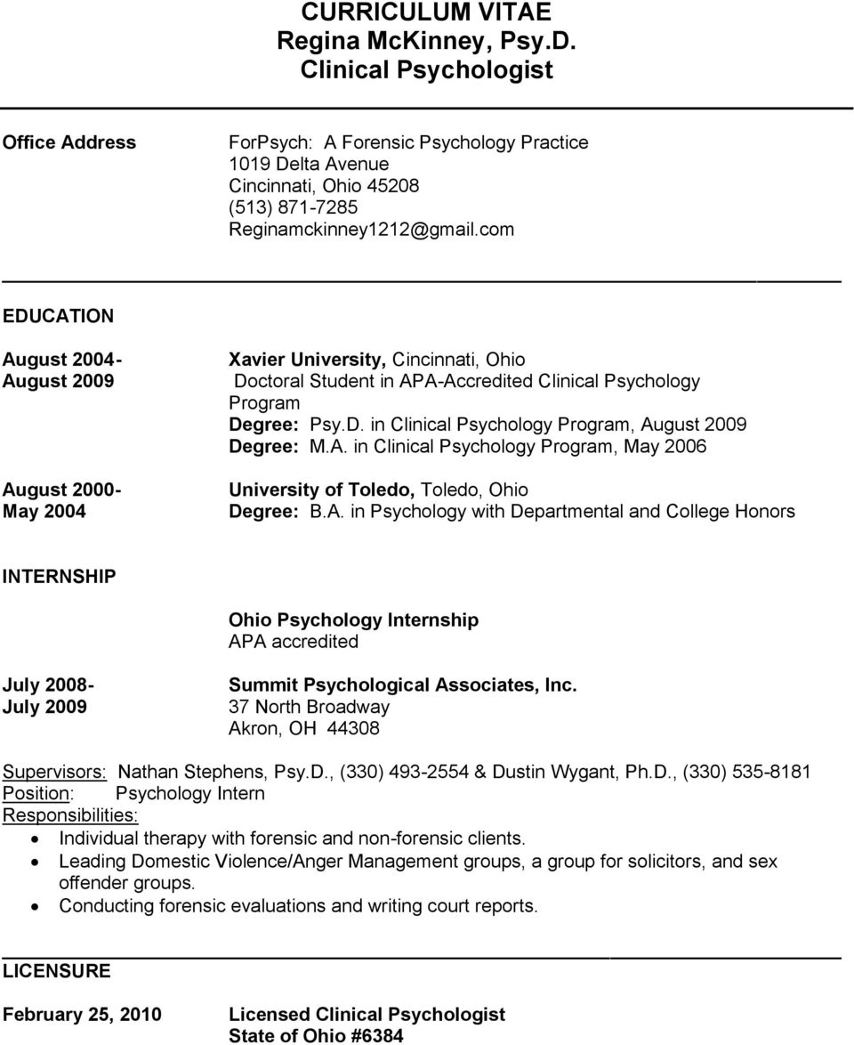 A. in Clinical Psychology Program, May 2006 University of Toledo, Toledo, Ohio Degree: B.A. in Psychology with Departmental and College Honors INTERNSHIP Ohio Psychology Internship APA accredited July 2008- July 2009 Summit Psychological Associates, Inc.