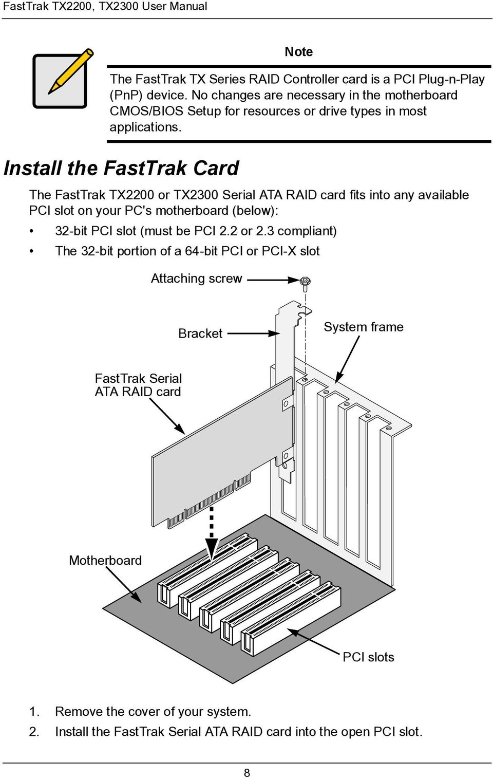 Install the FastTrak Card The FastTrak TX2200 or TX2300 Serial ATA RAID card fits into any available PCI slot on your PC's motherboard (below): 32-bit PCI slot (must