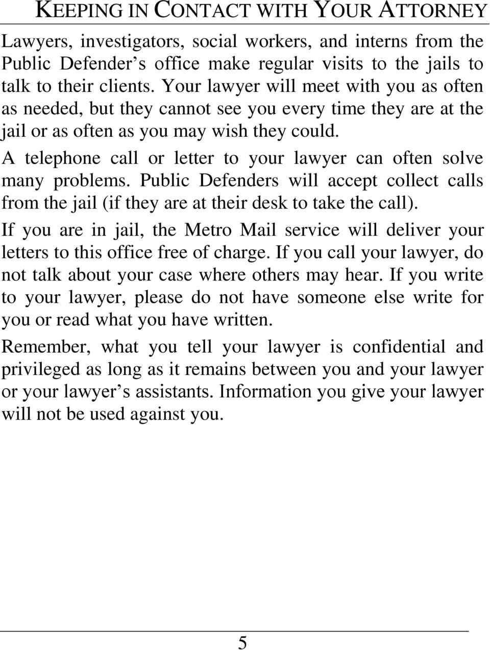 A telephone call or letter to your lawyer can often solve many problems. Public Defenders will accept collect calls from the jail (if they are at their desk to take the call).