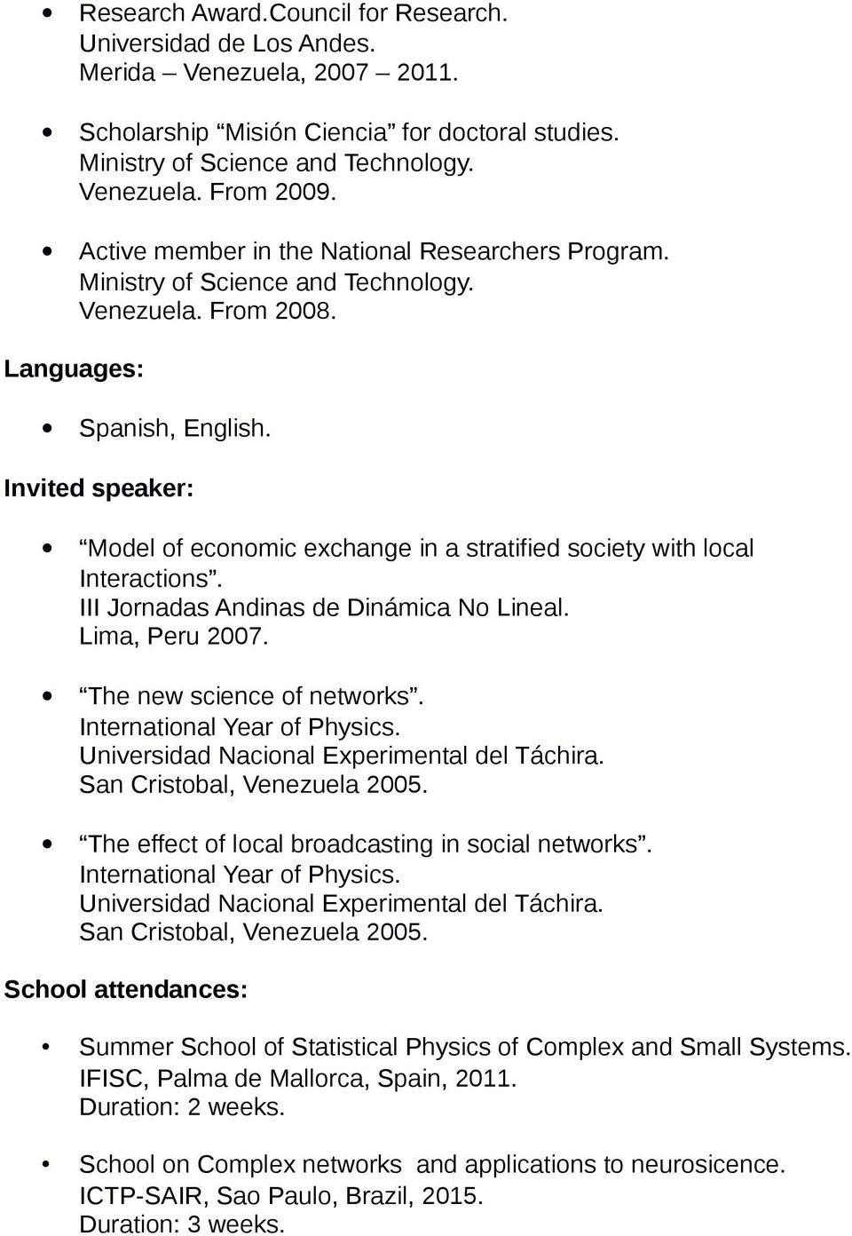 Invited speaker: Model of economic exchange in a stratified society with local Interactions. III Jornadas Andinas de Dinámica No Lineal. Lima, Peru 2007. The new science of networks.