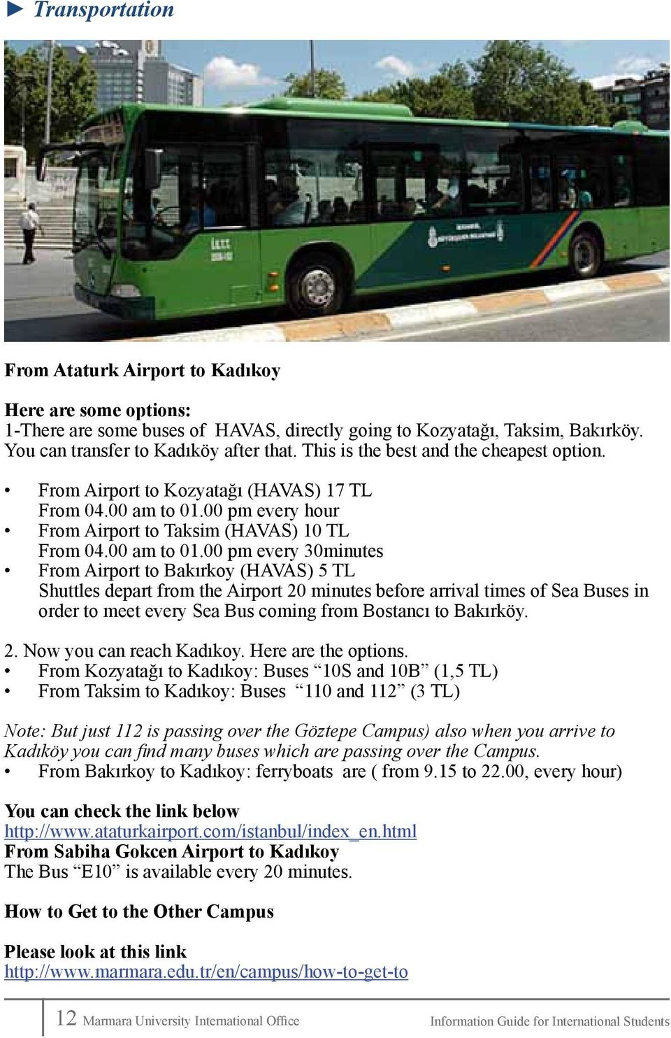 00 pm every hour From Airport to Taksim (HAVAS) 10 TL From 04.00 am to 01.