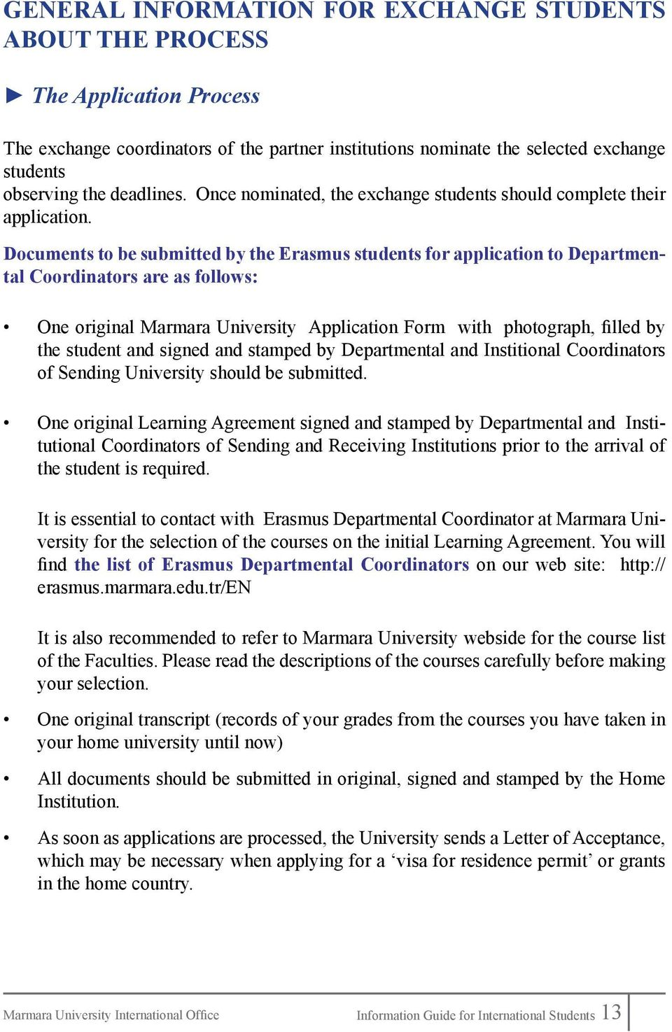 Documents to be submitted by the Erasmus students for application to Departmental Coordinators are as follows: One original Marmara University Application Form with photograph, filled by the student