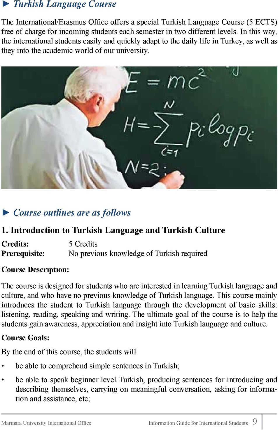 Introduction to Turkish Language and Turkish Culture Credits: 5 Credits Prerequisite: No previous knowledge of Turkish required Course Descrıptıon: The course is designed for students who are