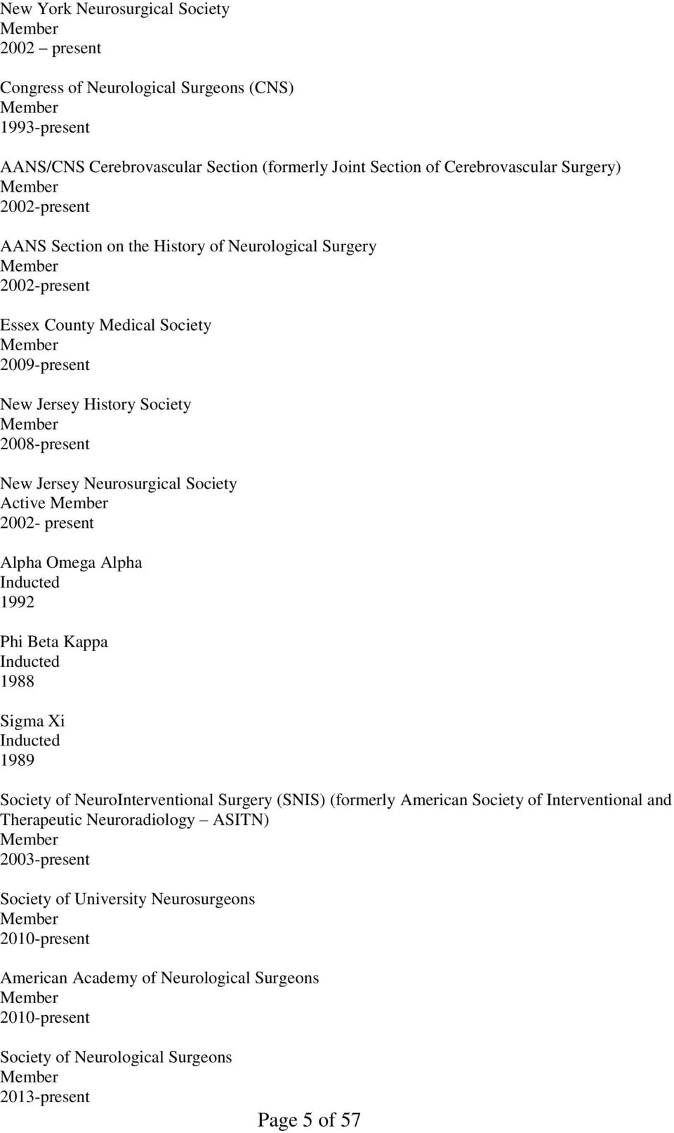 Neurosurgical Society Active Member 2002- present Alpha Omega Alpha Inducted 1992 Phi Beta Kappa Inducted 1988 Sigma Xi Inducted 1989 Society of NeuroInterventional Surgery (SNIS) (formerly American