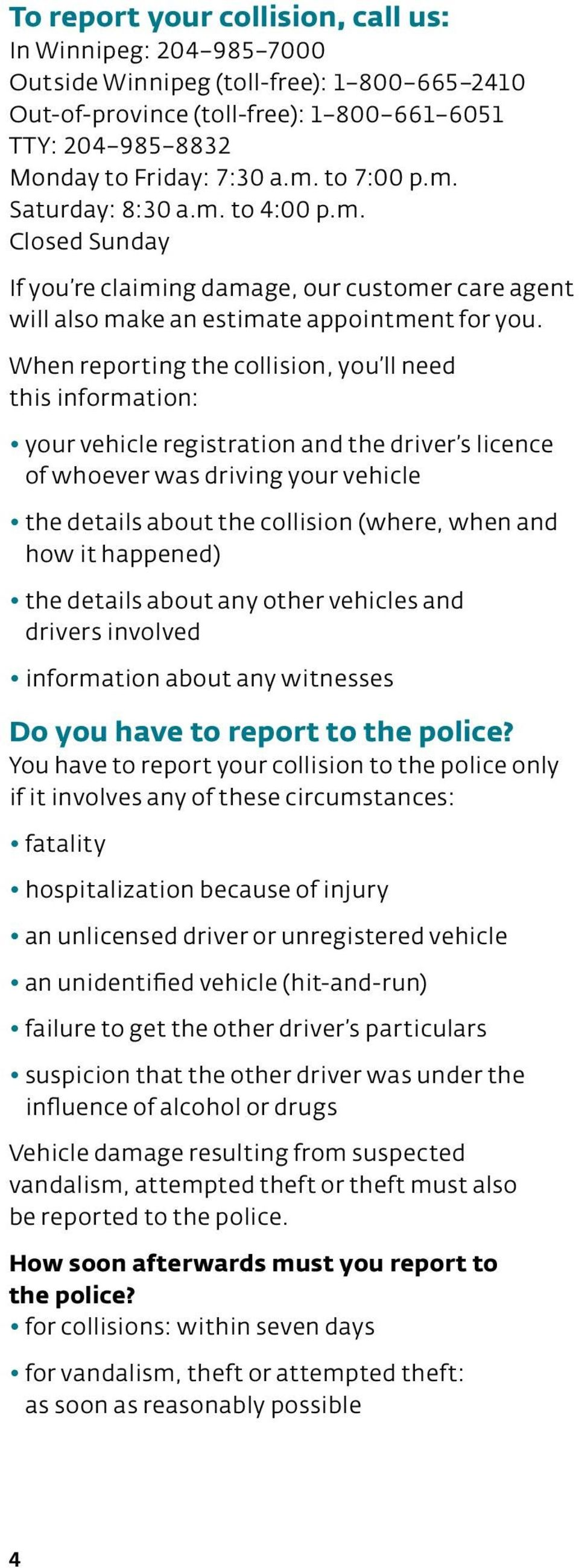 When reporting the collision, you ll need this information: your vehicle registration and the driver s licence of whoever was driving your vehicle the details about the collision (where, when and how