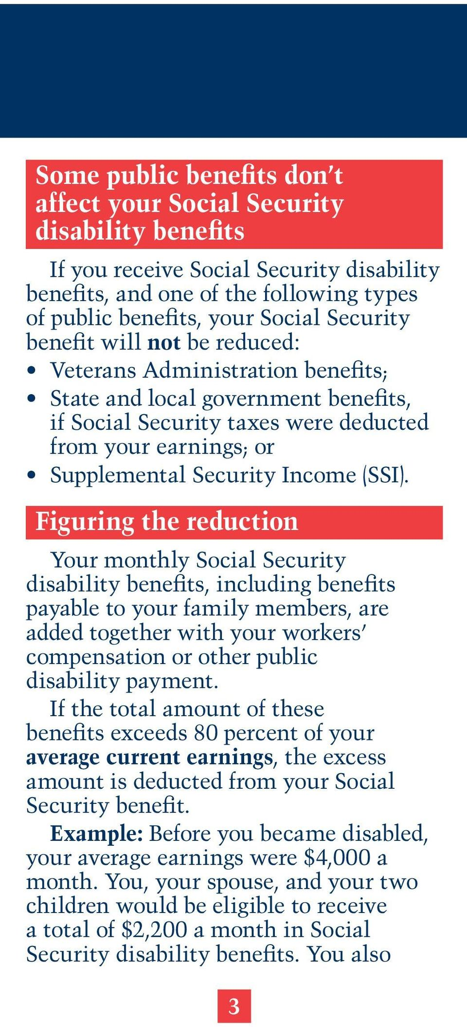Figuring the reduction Your monthly Social Security disability benefits, including benefits payable to your family members, are added together with your workers compensation or other public