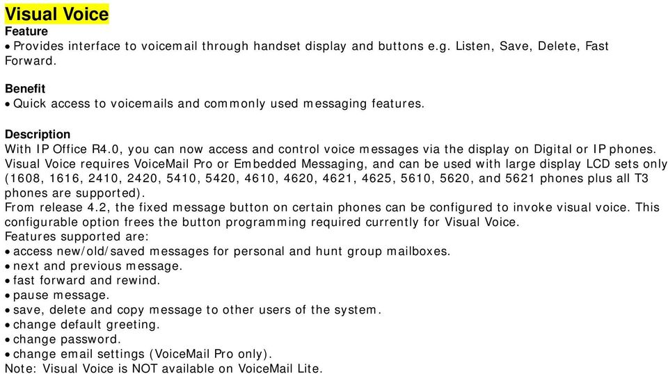 Visual Voice requires VoiceMail Pro or Embedded Messaging, and can be used with large display LCD sets only (1608, 1616, 2410, 2420, 5410, 5420, 4610, 4620, 4621, 4625, 5610, 5620, and 5621 phones