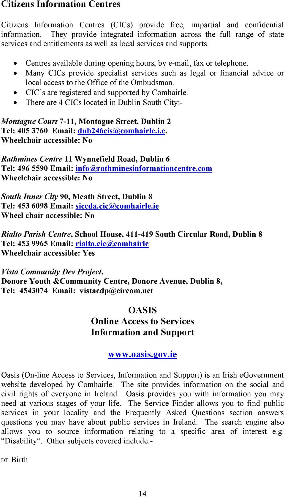 Centres available during opening hours, by e-mail, fax or telephone. Many CICs provide specialist services such as legal or financial advice or local access to the Office of the Ombudsman.