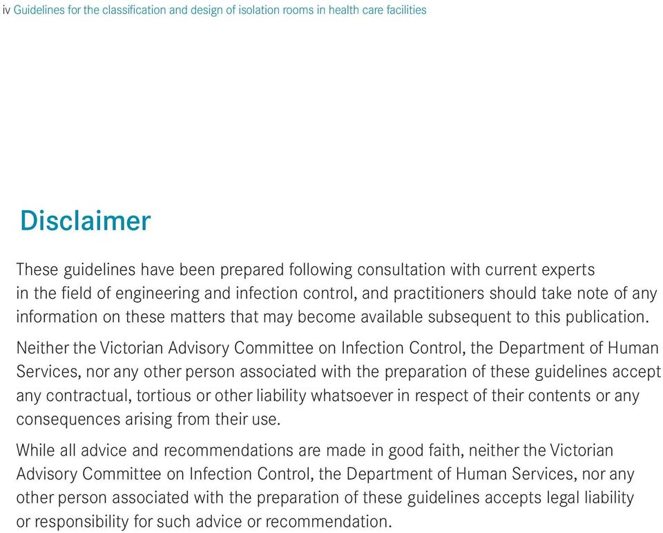 Neither the Victorian Advisory Committee on Infection Control, the Department of Human Services, nor any other person associated with the preparation of these guidelines accept any contractual,