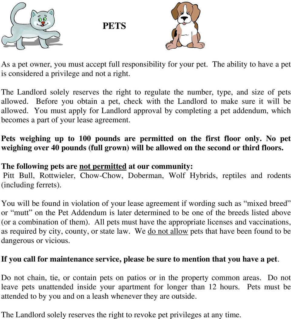 You must apply for Landlord approval by completing a pet addendum, which becomes a part of your lease agreement. Pets weighing up to 100 pounds are permitted on the first floor only.