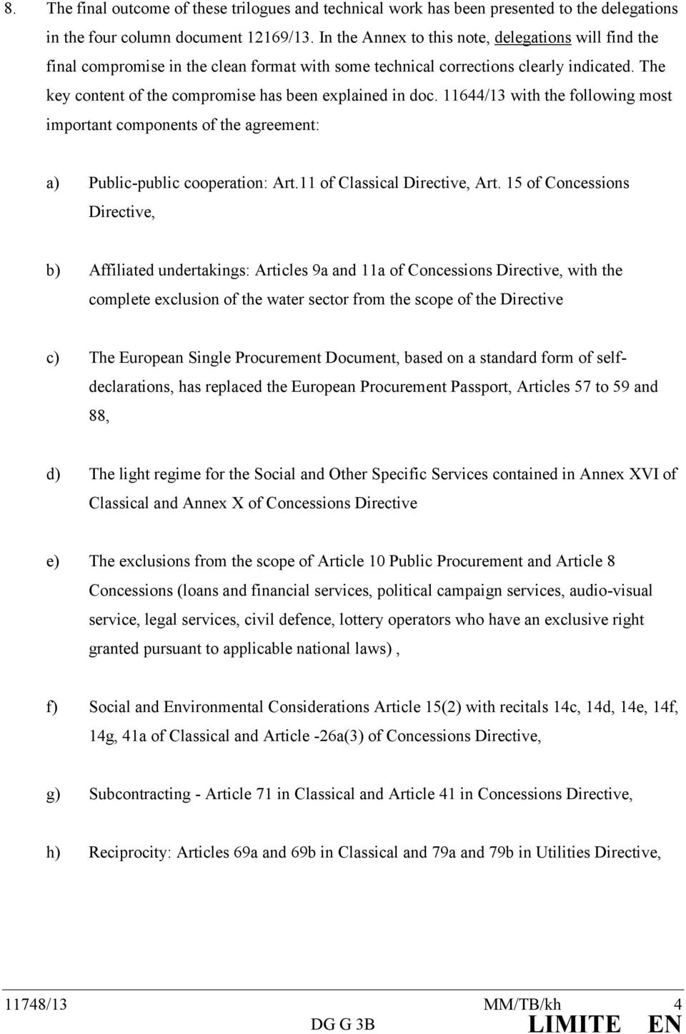 The key content of the compromise has been explained in doc. 11644/13 with the following most important components of the agreement: a) Public-public cooperation: Art.11 of Classical Directive, Art.