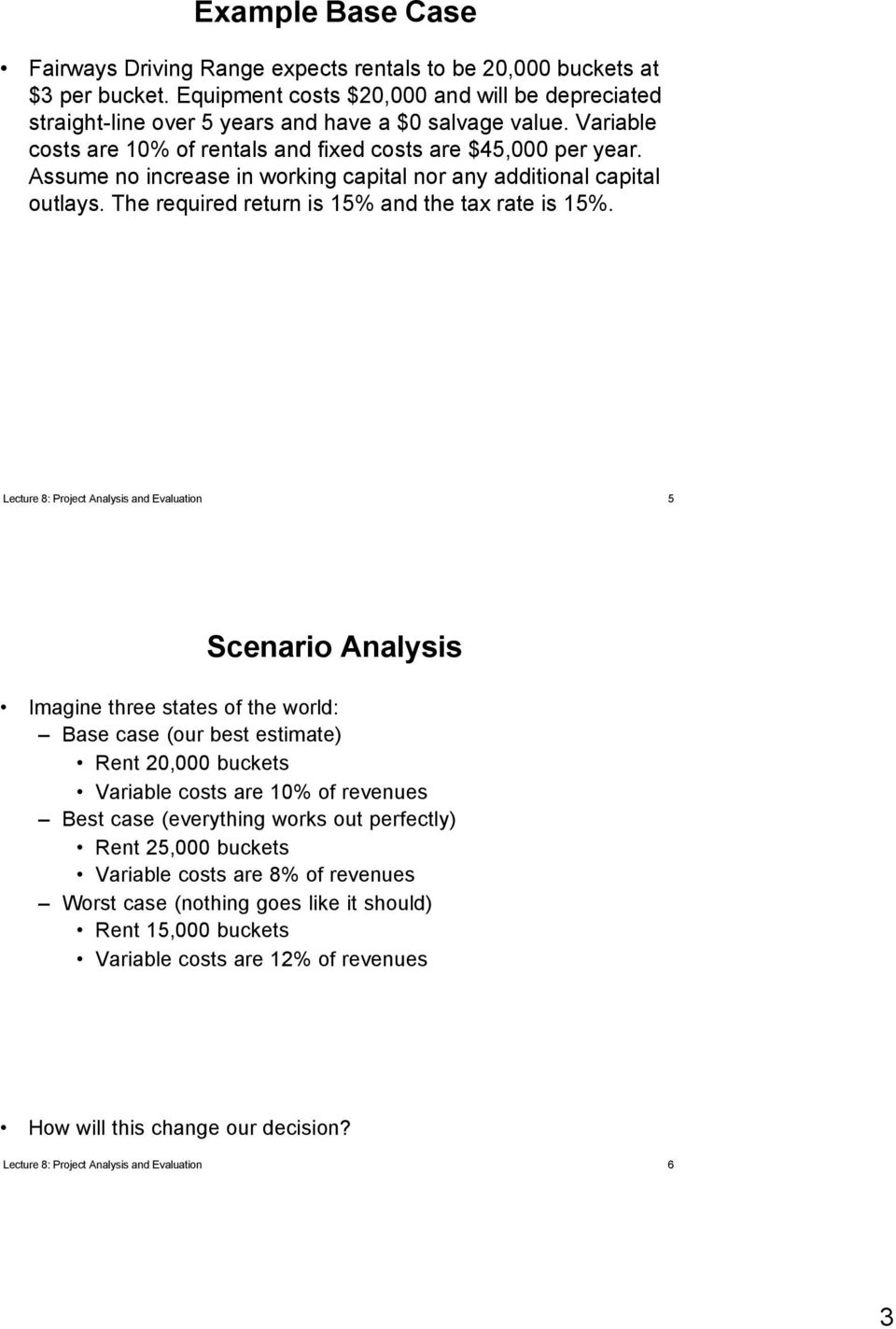 Lecture 8: Project Analysis and Evaluation 5 Scenario Analysis Imagine three states of the world: Base case (our best estimate) Rent 20,000 buckets Variable costs are 10% of revenues Best case