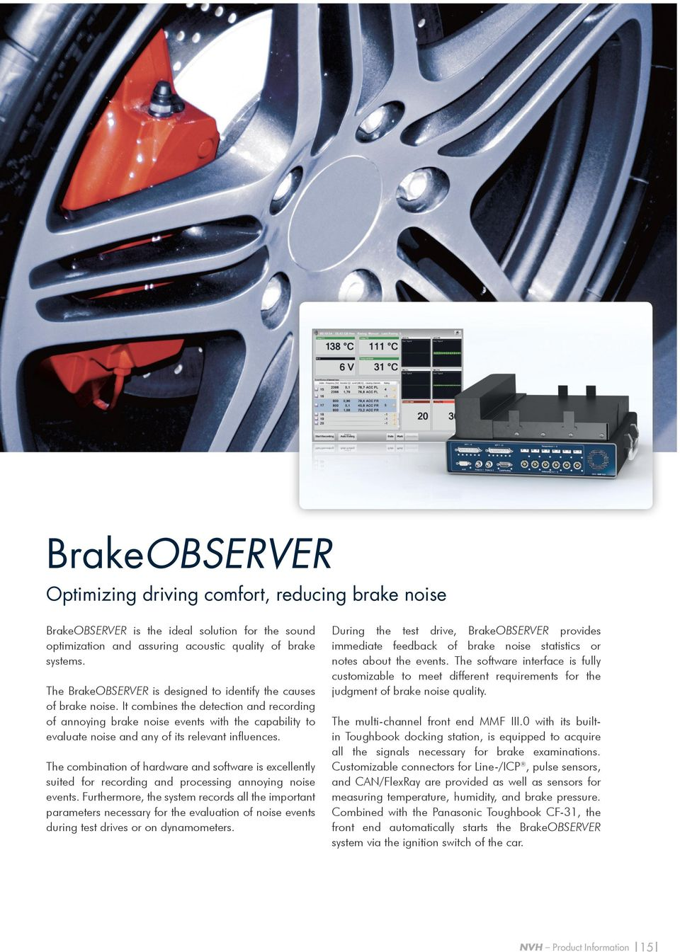 It combines the detection and recording of annoying brake noise events with the capability to evaluate noise and any of its relevant influences.