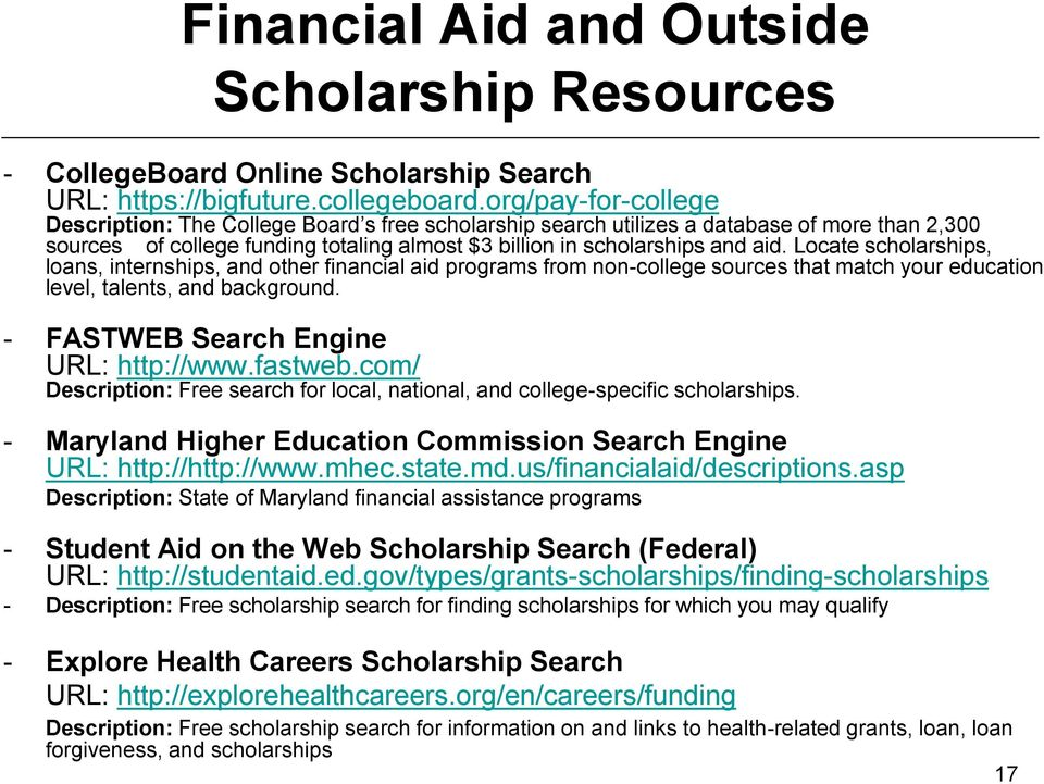 Locate scholarships, loans, internships, and other financial aid programs from non-college sources that match your education level, talents, and background. - FASTWEB Search Engine URL: http://www.