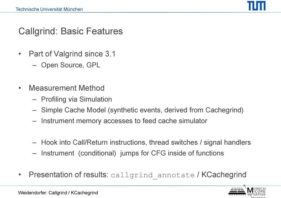 from Cachegrind) Instrument memory accesses to feed cache simulator Hook into Call/Return instructions, thread