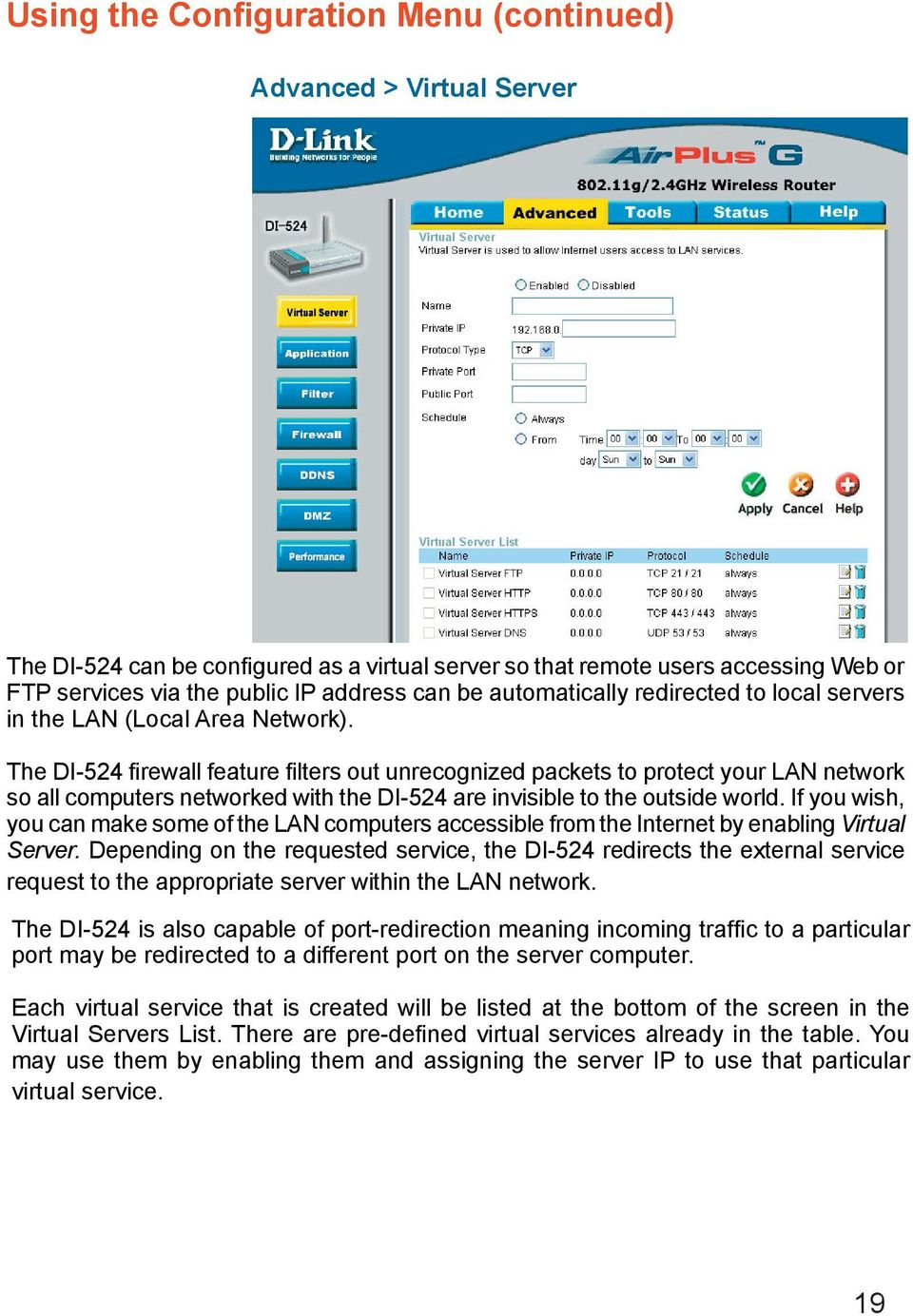 The DI-524 firewall feature filters out unrecognized packets to protect your LAN network so all computers networked with the DI-524 are invisible to the outside world.