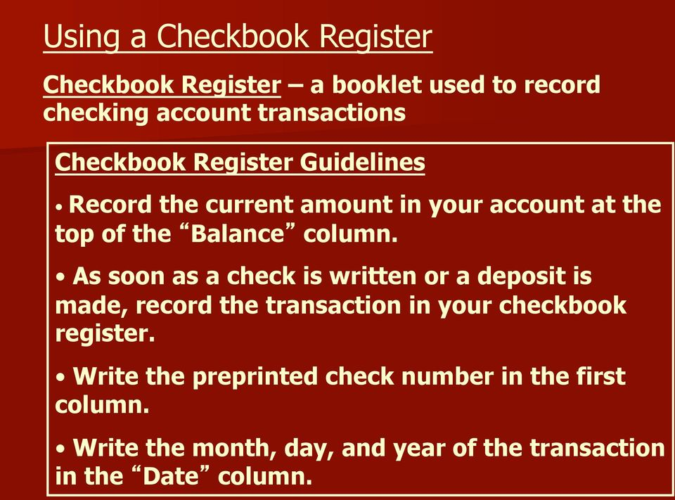 As soon as a check is written or a deposit is made, record the transaction in your checkbook register.
