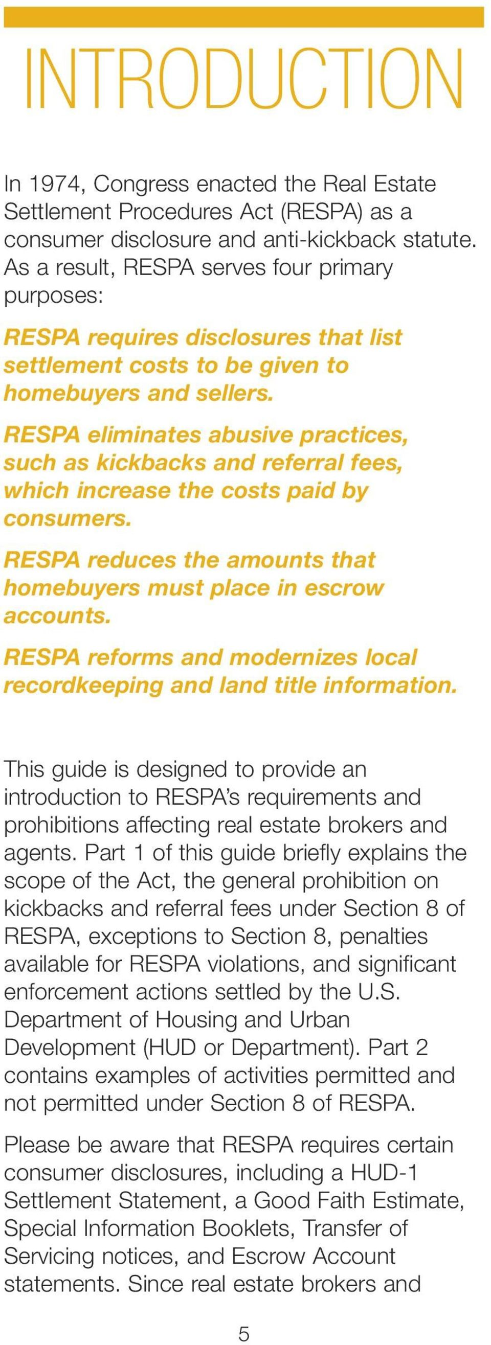 RESPA eliminates abusive practices, such as kickbacks and referral fees, which increase the costs paid by consumers. RESPA reduces the amounts that homebuyers must place in escrow accounts.