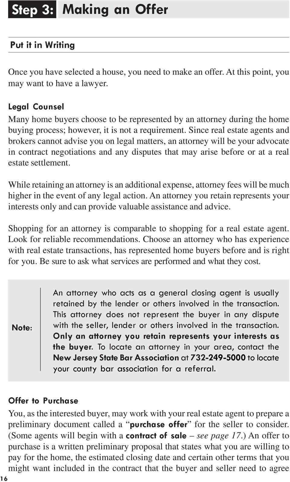 Since real estate agents and brokers cannot advise you on legal matters, an attorney will be your advocate in contract negotiations and any disputes that may arise before or at a real estate