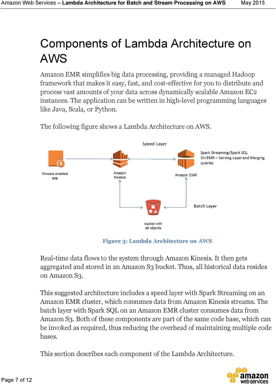 The following figure shows a Lambda Architecture on AWS. Figure 3: Lambda Architecture on AWS Real-time data flows to the system through Amazon Kinesis.
