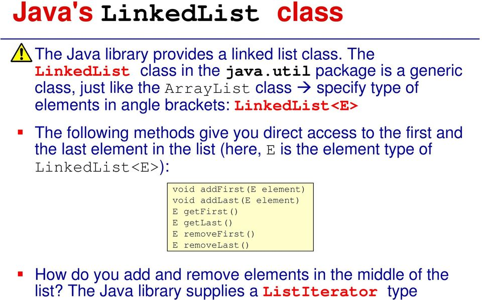 give you direct access to the first and the last element in the list (here, E is the element type of LinkedList<E>): void addfirst(e element)