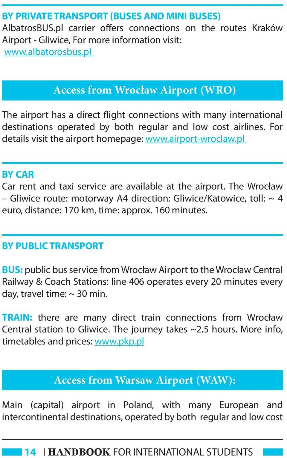 For details visit the airport homepage: www.airport-wroclaw.pl BY CAR Car rent and taxi service are available at the airport.