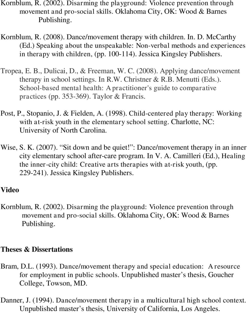 Tropea, E. B., Dulicai, D., & Freeman, W. C. (2008). Applying dance/movement therapy in school settings. In R.W. Christner & R.B. Menutti (Eds.). School-based mental health: A practitioner's guide to comparative practices (pp.