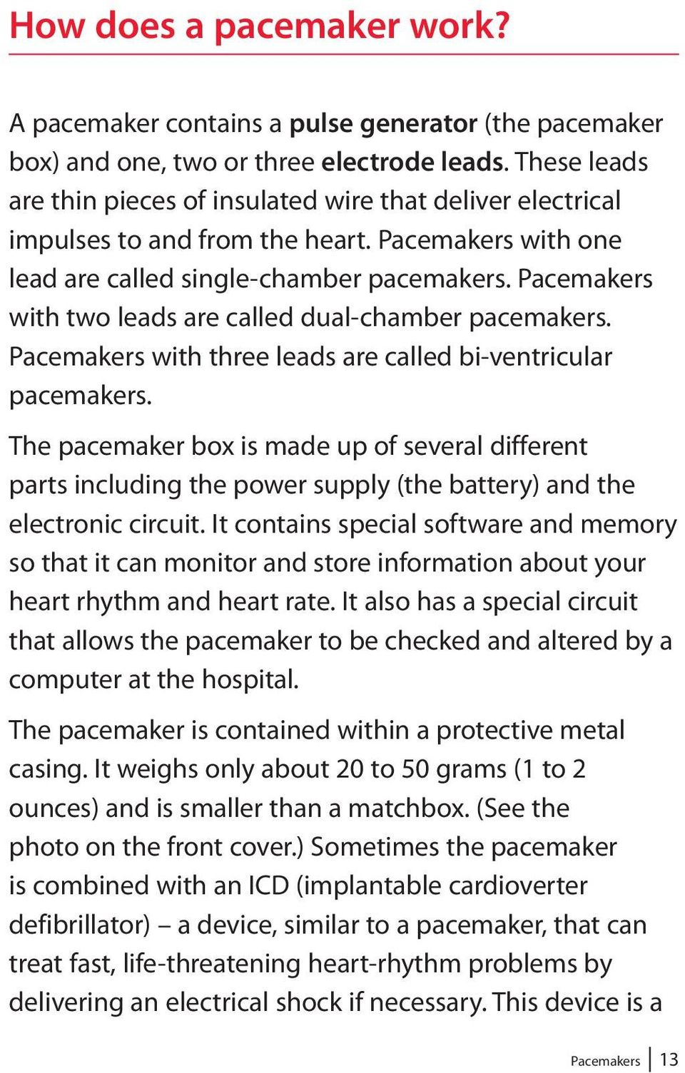 Pacemakers with two leads are called dual-chamber pacemakers. Pacemakers with three leads are called bi-ventricular pacemakers.