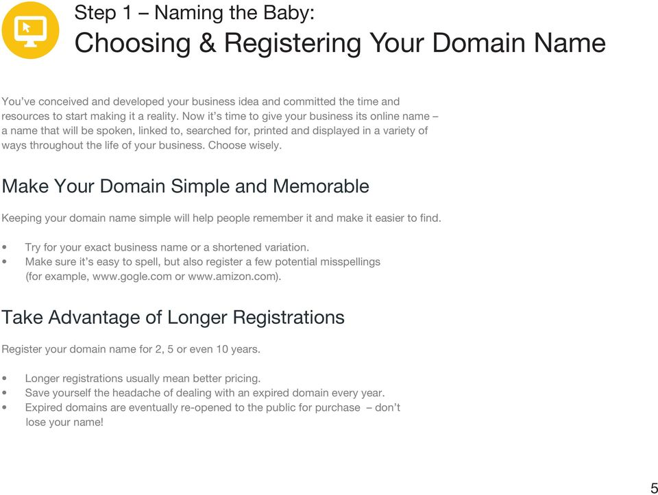 Make Your Domain Simple and Memorable Keeping your domain name simple will help people remember it and make it easier to find. Try for your exact business name or a shortened variation.