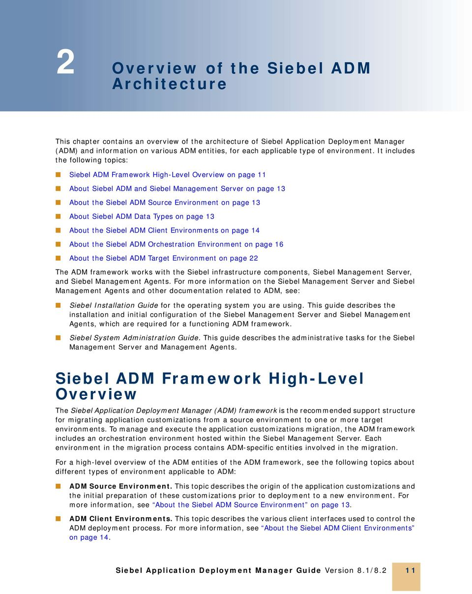 It includes the following topics: Siebel ADM Framework High-Level Overview on page 11 About Siebel ADM and Siebel Management Server on page 13 About the Siebel ADM Source Environment on page 13 About