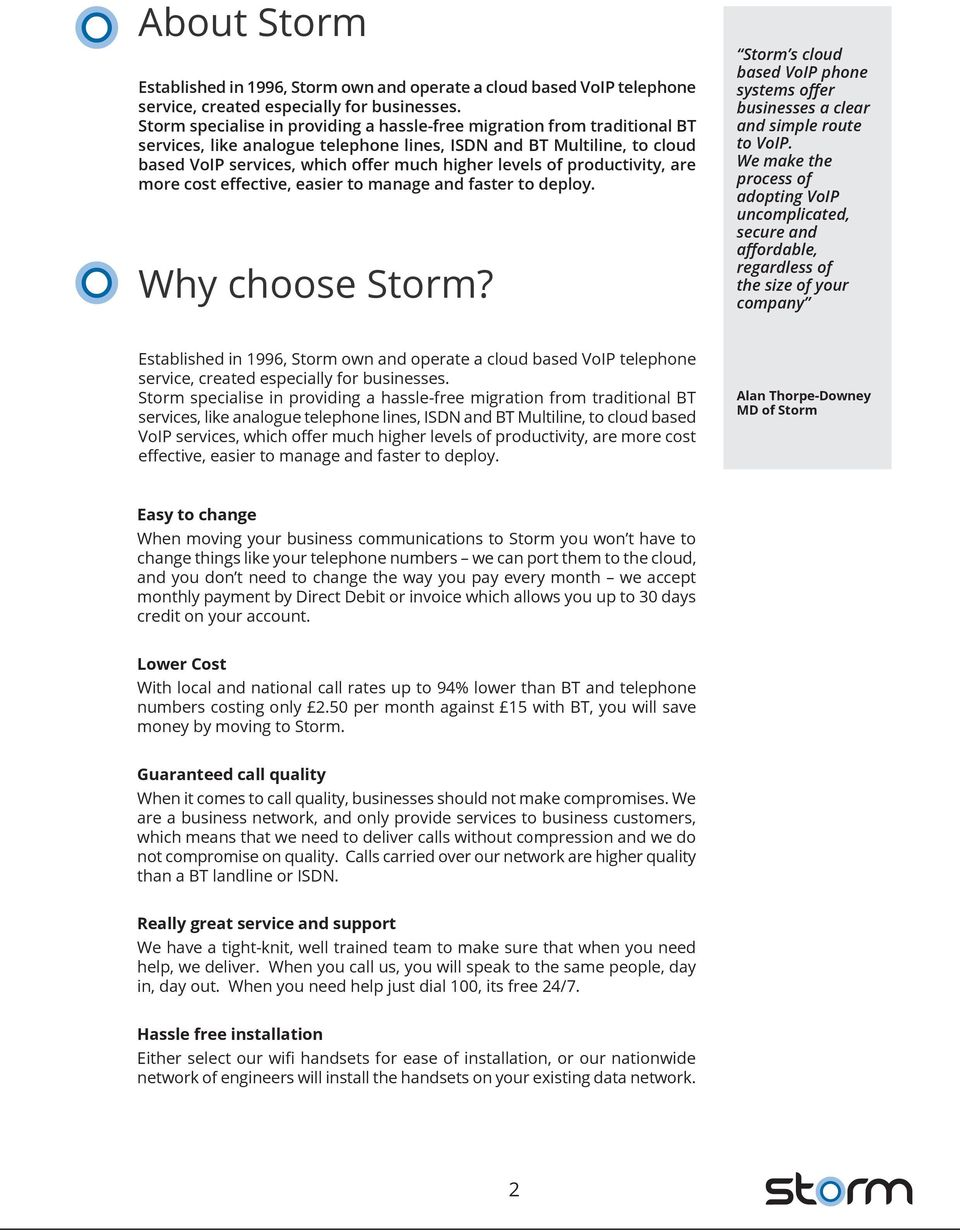 of productivity, are more cost effective, easier to manage and faster to deploy. Why choose Storm? Storm s cloud based VoIP phone systems offer businesses a clear and simple route to VoIP.