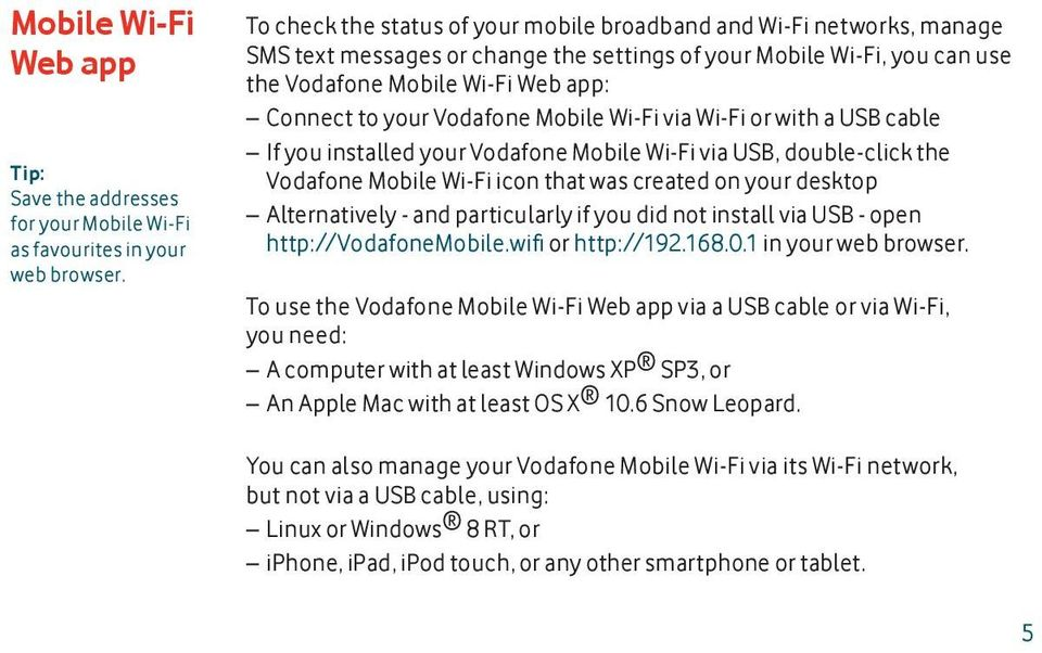 Vodafone Mobile Wi-Fi via Wi-Fi or with a USB cable If you installed your Vodafone Mobile Wi-Fi via USB, double-click the Vodafone Mobile Wi-Fi icon that was created on your desktop Alternatively -