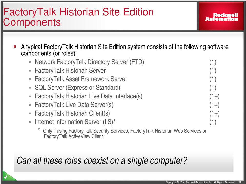 Interface(s) (1+) FactoryTalk Live Data Server(s) (1+) FactoryTalk Historian Client(s) (1+) Internet Information Server (IIS)* (1) * Only if using FactoryTalk Security