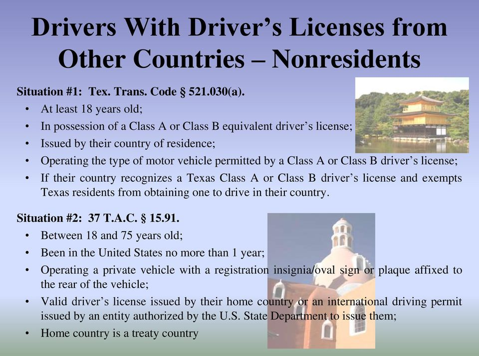 driver s license; If their country recognizes a Texas Class A or Class B driver s license and exempts Texas residents from obtaining one to drive in their country. Situation #2: 37 T.A.C. 15.91.