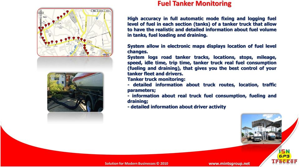 System logs road tanker tracks, locations, stops, mileage, speed, idle time, trip time, tanker truck real fuel consumption (fueling and draining), that gives you the best control of your