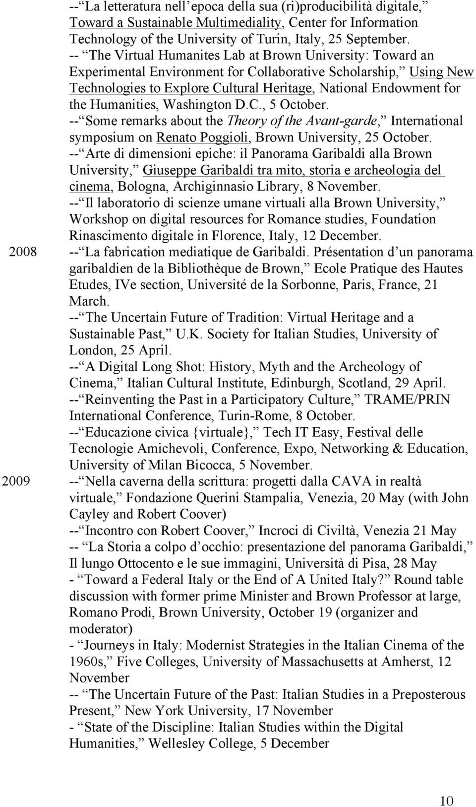 Humanities, Washington D.C., 5 October. -- Some remarks about the Theory of the Avant-garde, International symposium on Renato Poggioli, Brown University, 25 October.