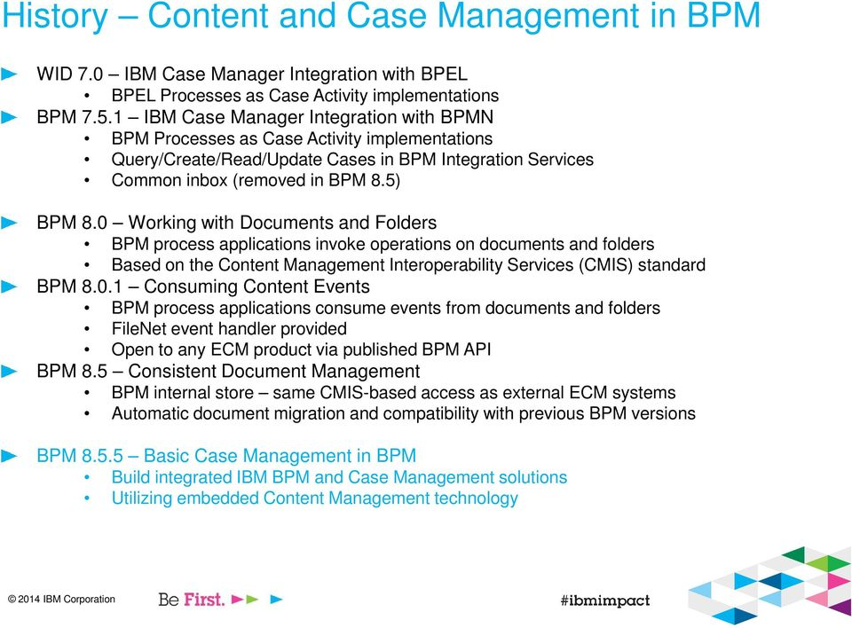 0 Working with Documents and Folders BPM process applications invoke operations on documents and folders Based on the Content Management Interoperability Services (CMIS) standard BPM 8.0.1 Consuming Content Events BPM process applications consume events from documents and folders FileNet event handler provided Open to any ECM product via published BPM API BPM 8.