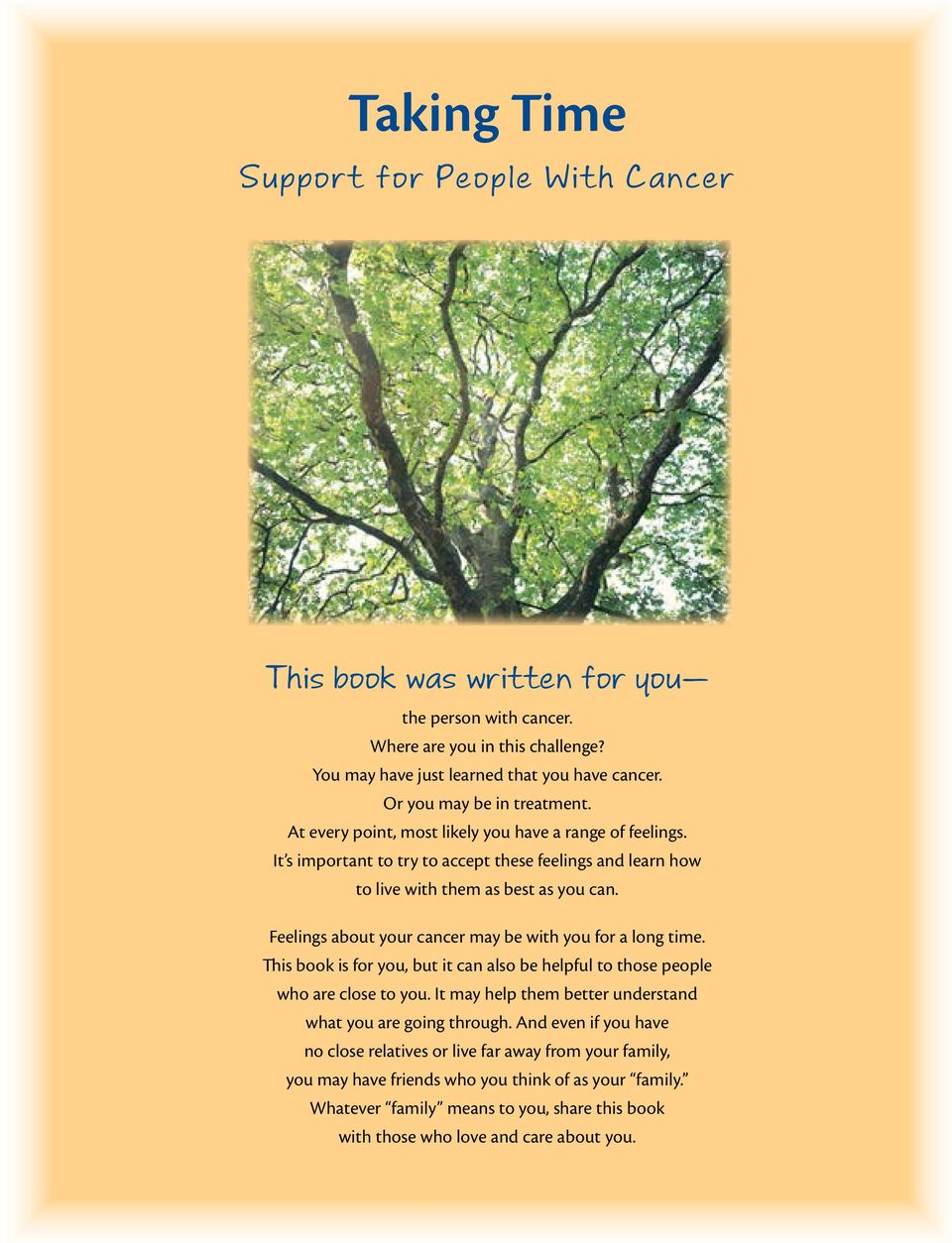 Feelings about your cancer may be with you for a long time. This book is for you, but it can also be helpful to those people who are close to you.