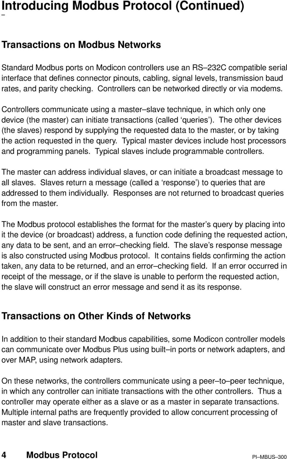 Controllers communicate using a master slave technique, in which only one device (the master) can initiate transactions (called queries ).