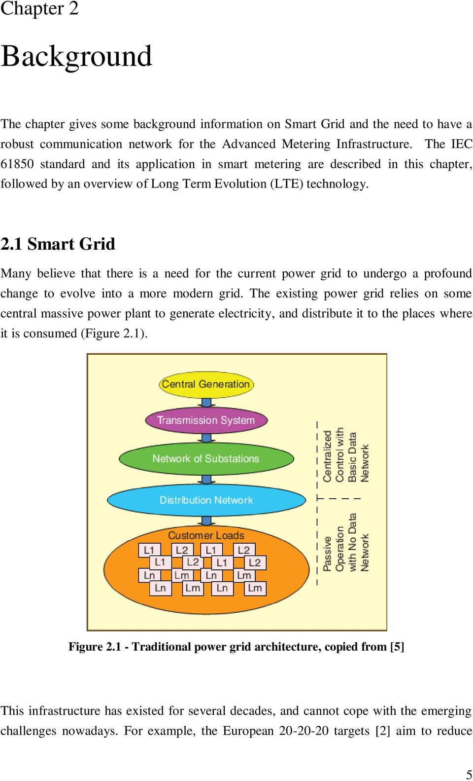 1 Smart Grid Many believe that there is a need for the current power grid to undergo a profound change to evolve into a more modern grid.